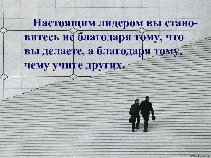 Настоящим лидером вы становитесь не благодаря тому, что вы делаете, а благодаря тому, чему