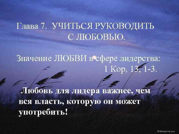 Глава 7. УЧИТЬСЯ РУКОВОДИТЬ С ЛЮБОВЬЮ. Значение ЛЮБВИ в сфере лидерства: 1 Кор, 13,