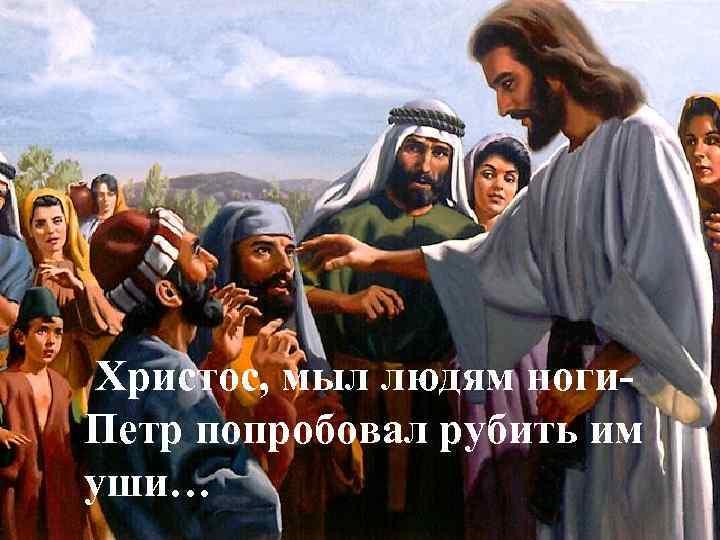 Христос, мыл людям ноги. Петр попробовал рубить им уши…
