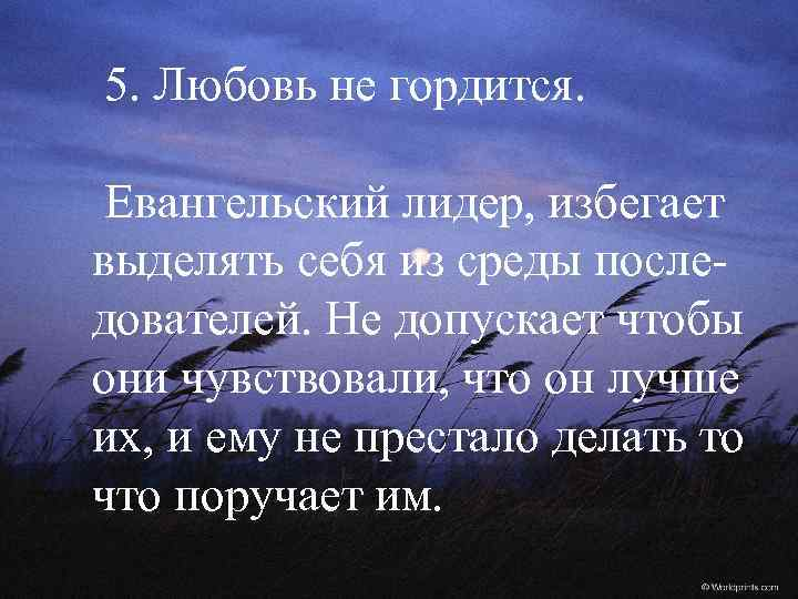 5. Любовь не гордится. Евангельский лидер, избегает выделять себя из среды последователей. Не допускает