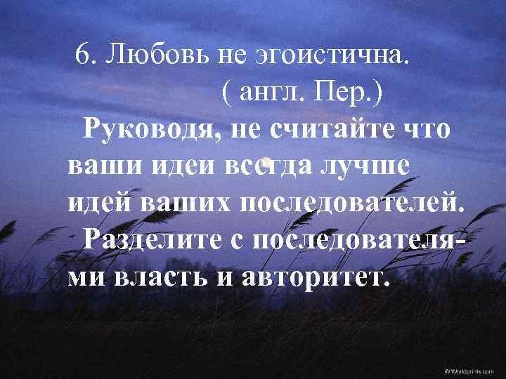 6. Любовь не эгоистична. ( англ. Пер. ) Руководя, не считайте что ваши идеи