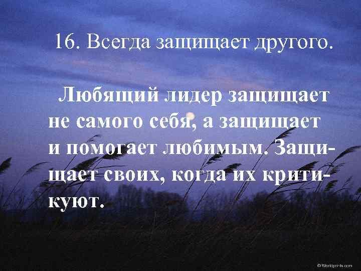 16. Всегда защищает другого. Любящий лидер защищает не самого себя, а защищает и помогает