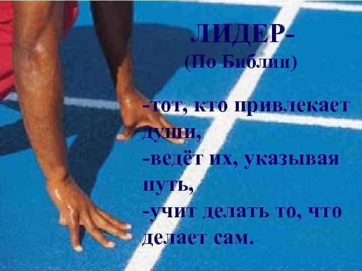ЛИДЕР(По Библии) -тот, кто привлекает души, -ведёт их, указывая путь, -учит делать то, что