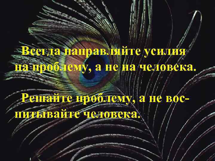 Всегда направляйте усилия на проблему, а не на человека. Решайте проблему, а не воспитывайте