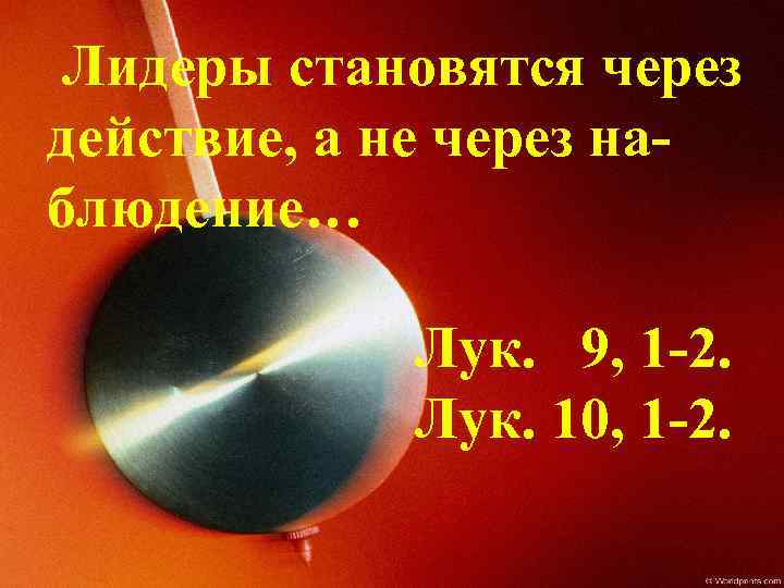 Лидеры становятся через действие, а не через наблюдение… Лук. 9, 1 -2. Лук. 10,
