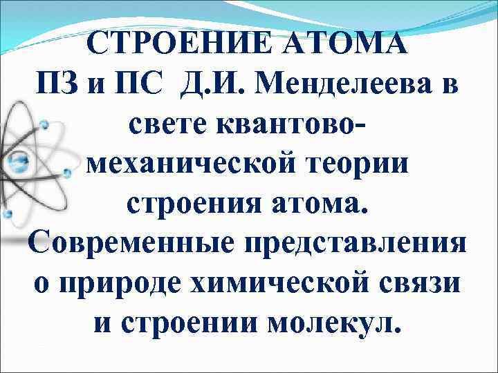 СТРОЕНИЕ АТОМА ПЗ и ПС Д. И. Менделеева в свете квантовомеханической теории строения атома.