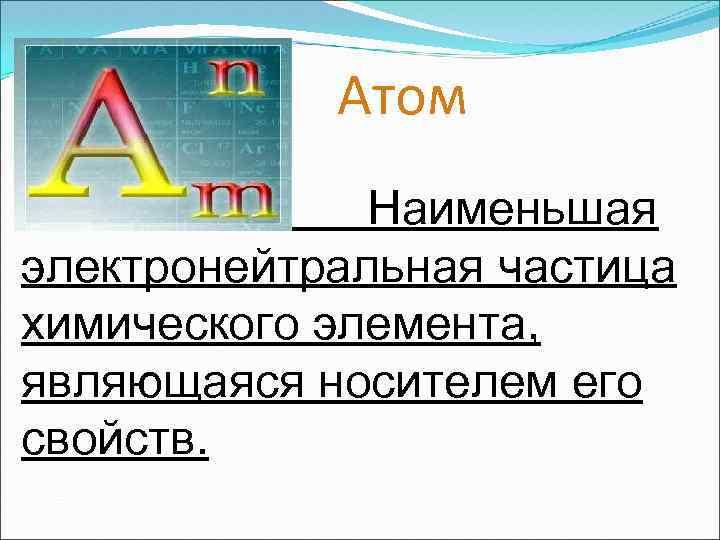 Атом Наименьшая электронейтральная частица химического элемента, являющаяся носителем его свойств.