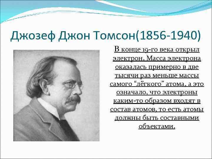 Джозеф Джон Томсон(1856 -1940) В конце 19 -го века открыл электрон. Масса электрона оказалась