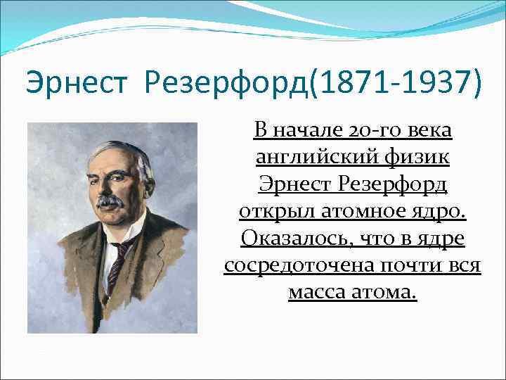 Эрнест Резерфорд(1871 -1937) В начале 20 -го века английский физик Эрнест Резерфорд открыл атомное