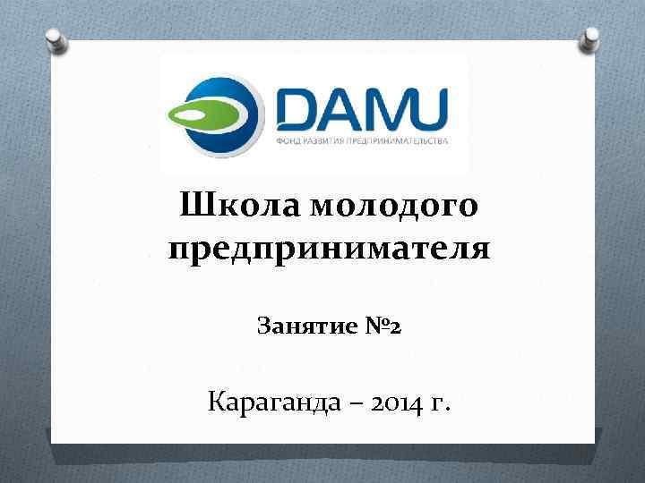 Школа молодого предпринимателя Занятие № 2 Караганда – 2014 г.