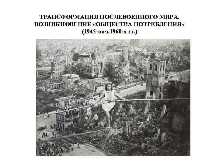 ТРАНСФОРМАЦИЯ ПОСЛЕВОЕННОГО МИРА. ВОЗНИКНОВЕНИЕ «ОБЩЕСТВА ПОТРЕБЛЕНИЯ» (1945 -нач. 1960 -х гг. )