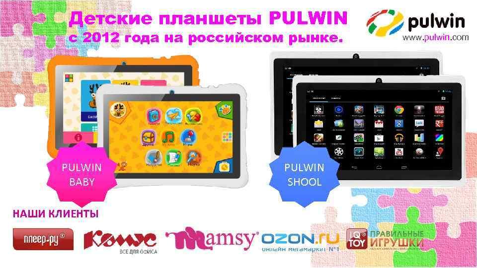 Детские планшеты PULWIN с 2012 года на российском рынке. PULWIN BABY НАШИ КЛИЕНТЫ PULWIN