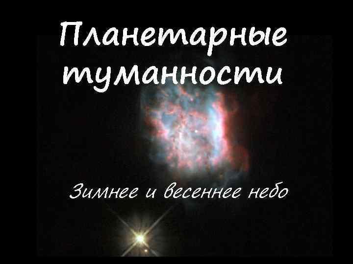 Планетарные туманности Зимнее и весеннее небо