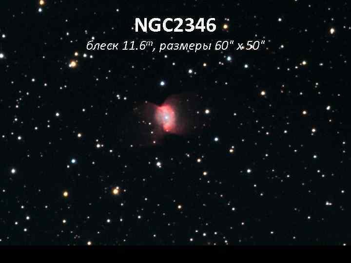 NGC 2346 блеск 11. 6 m, размеры 60