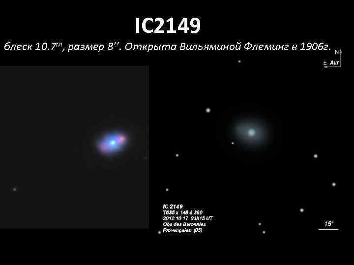 IC 2149 блеск 10. 7 m, размер 8''. Открыта Вильяминой Флеминг в 1906 г.