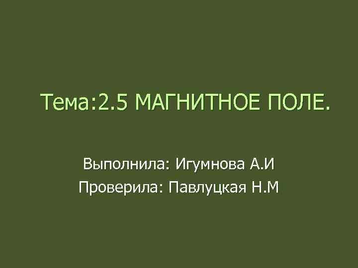 Тема: 2. 5 МАГНИТНОЕ ПОЛЕ. Выполнила: Игумнова А. И Проверила: Павлуцкая Н. М