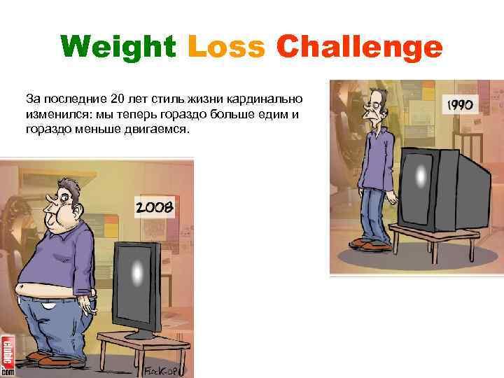 Weight Loss Challenge За последние 20 лет стиль жизни кардинально изменился: мы теперь гораздо