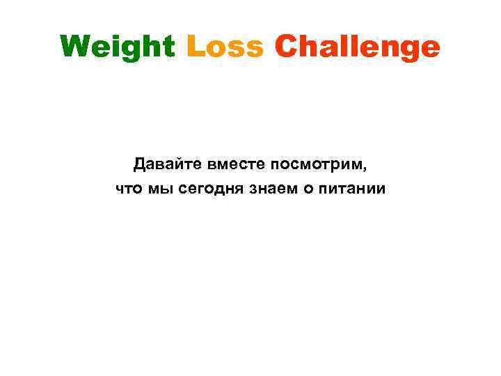 Weight Loss Challenge Давайте вместе посмотрим, что мы сегодня знаем о питании