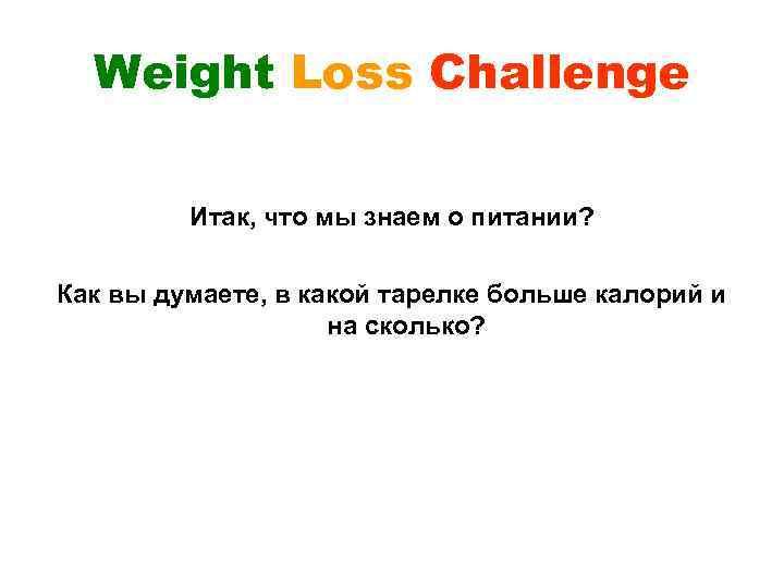 Weight Loss Challenge Итак, что мы знаем о питании? Как вы думаете, в какой