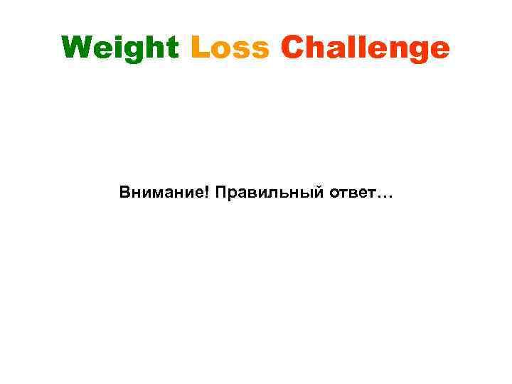 Weight Loss Challenge Внимание! Правильный ответ…