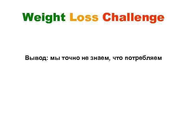 Weight Loss Challenge Вывод: мы точно не знаем, что потребляем