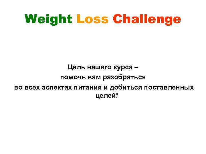 Weight Loss Challenge Цель нашего курса – помочь вам разобраться во всех аспектах питания
