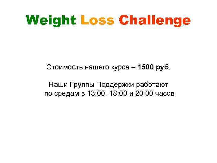 Weight Loss Challenge Стоимость нашего курса – 1500 руб. Наши Группы Поддержки работают по