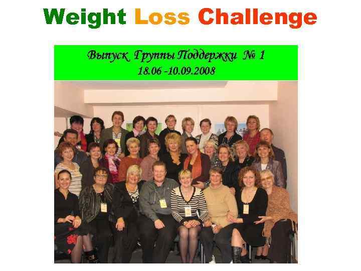 Weight Loss Challenge Выпуск Группы Поддержки № 1 18. 06 -10. 09. 2008