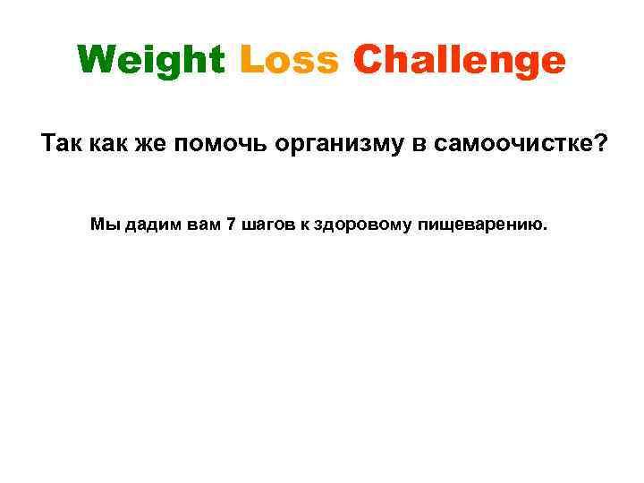 Weight Loss Challenge Так как же помочь организму в самоочистке? Мы дадим вам 7