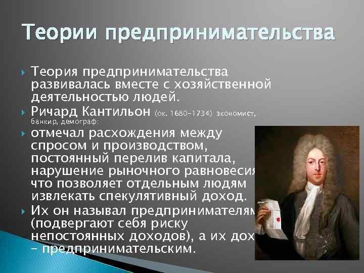 Теории предпринимательства Теория предпринимательства развивалась вместе с хозяйственной деятельностью людей. Ричард Кантильон (ок. 1680