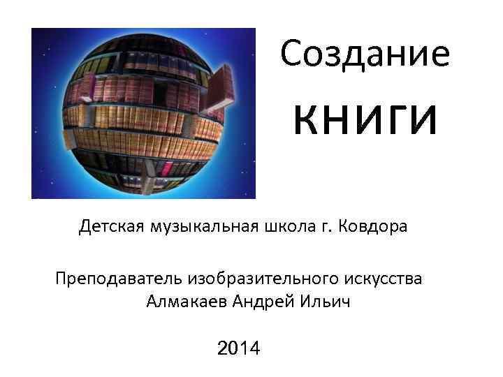 Создание книги Детская музыкальная школа г. Ковдора Преподаватель изобразительного искусства Алмакаев Андрей Ильич 2014