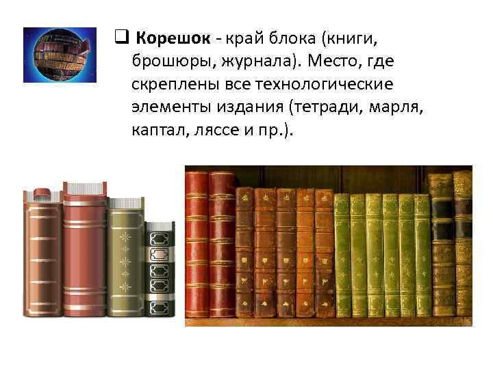 q Корешок - край блока (книги, брошюры, журнала). Место, где скреплены все технологические элементы