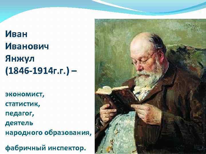 Иванович Янжул (1846 -1914 г. г. ) – экономист, статистик, педагог, деятель народного образования,