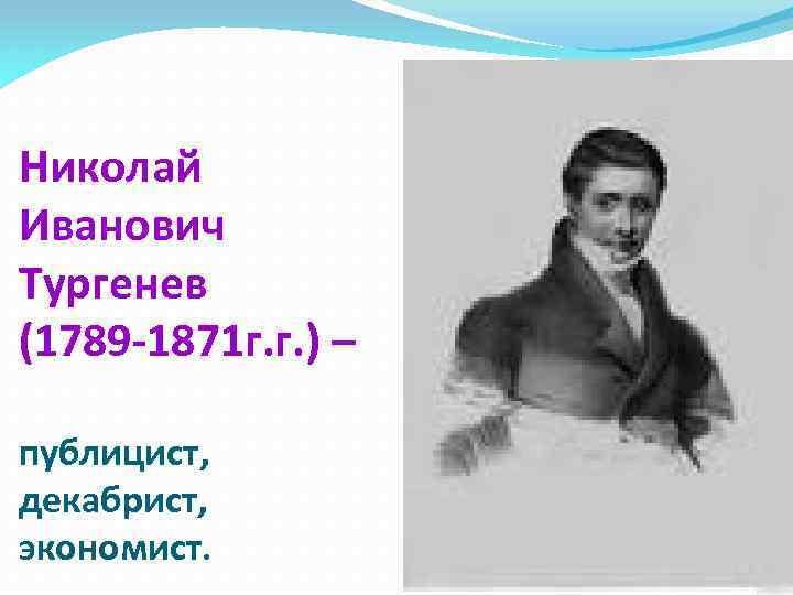 Николай Иванович Тургенев (1789 -1871 г. г. ) – публицист, декабрист, экономист.