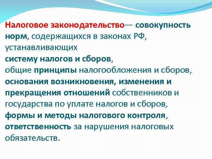 Налоговое законодательство— совокупность норм, содержащихся в законах РФ, устанавливающих систему налогов и сборов, общие
