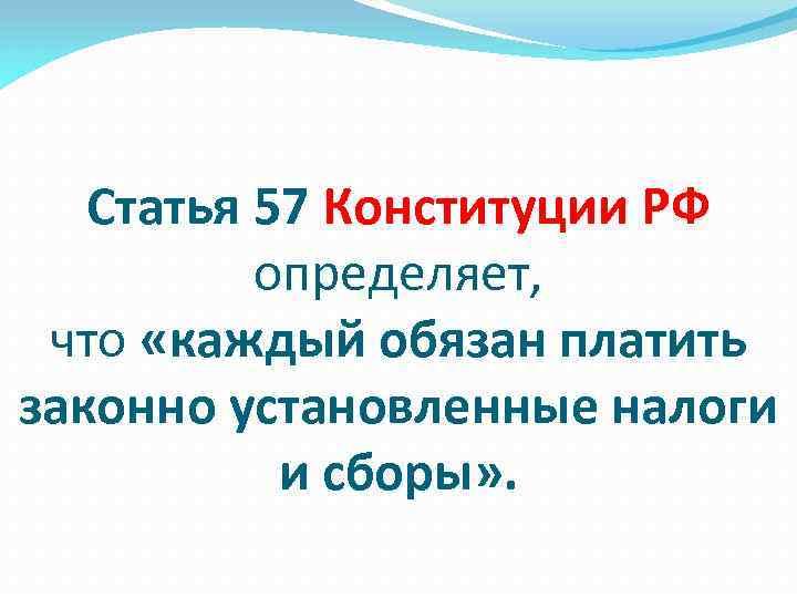 Статья 57 Конституции РФ определяет, что «каждый обязан платить законно установленные налоги и сборы»