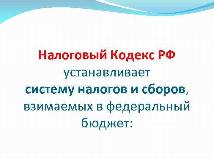 Налоговый Кодекс РФ устанавливает систему налогов и сборов, взимаемых в федеральный бюджет:
