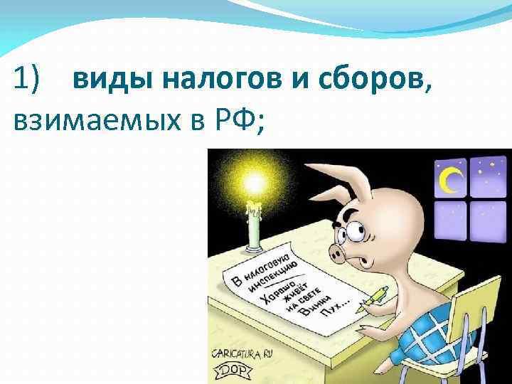 1) виды налогов и сборов, взимаемых в РФ;