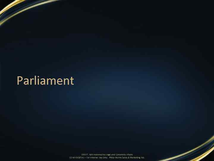 Parliament DRAFT. Not reviewed by Legal and Corporate Affairs CONFIDENTIAL – For Internal Use
