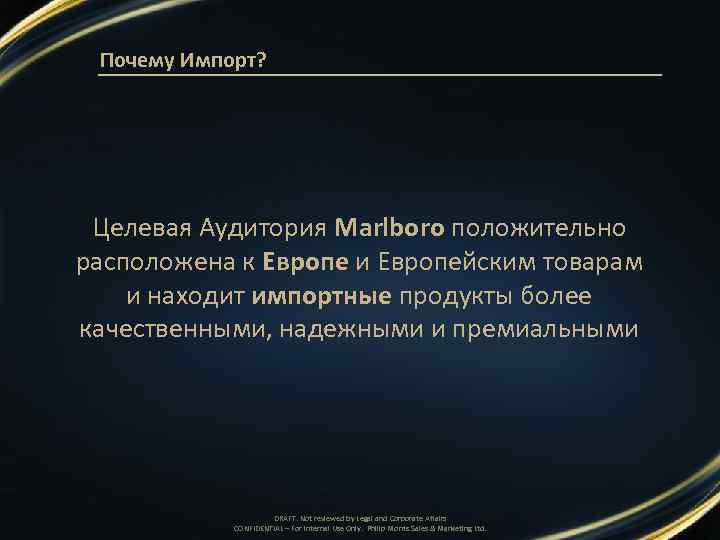 Почему Импорт? Целевая Аудитория Marlboro положительно расположена к Европе и Европейским товарам и находит