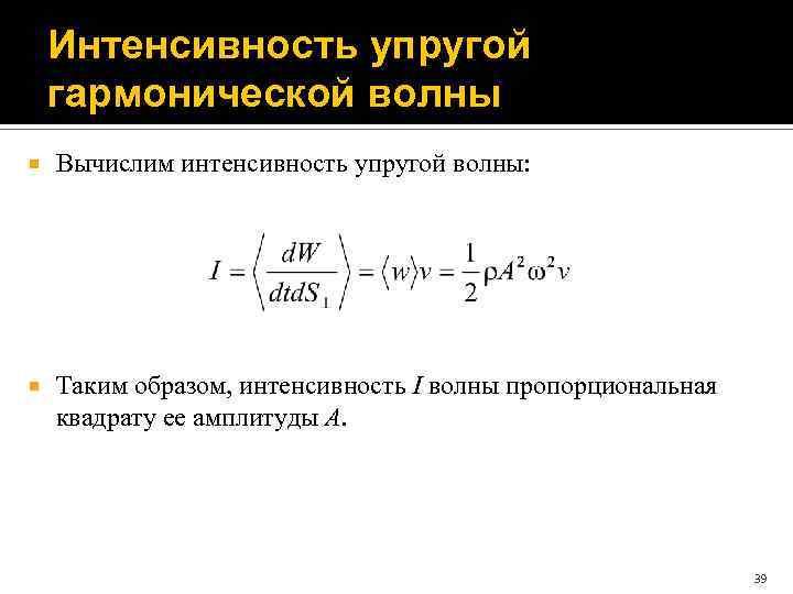 Интенсивность упругой гармонической волны Вычислим интенсивность упругой волны: Таким образом, интенсивность I волны пропорциональная