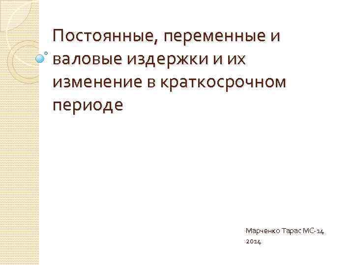 Постоянные, переменные и валовые издержки и их изменение в краткосрочном периоде Марченко Тарас МС-14