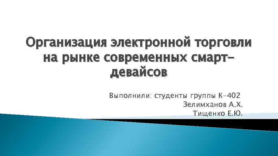 Организация электронной торговли на рынке современных смартдевайсов Выполнили: студенты группы К-402 Зелимханов А. Х.