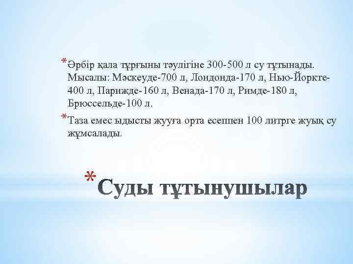 *Әрбір қала тұрғыны тәулігіне 300 -500 л су тұтынады. Мысалы: Мәскеуде-700 л, Лондонда-170 л,