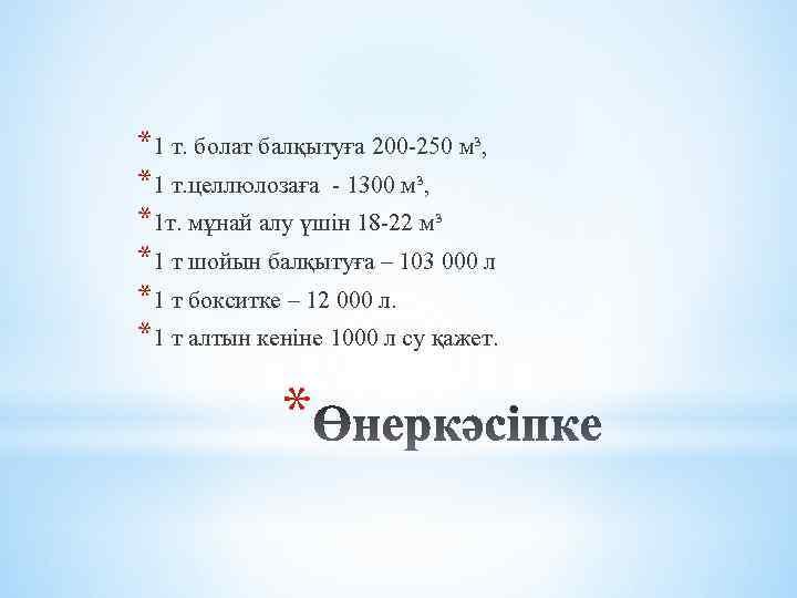 *1 т. болат балқытуға 200 -250 м³, *1 т. целлюлозаға - 1300 м³, *1