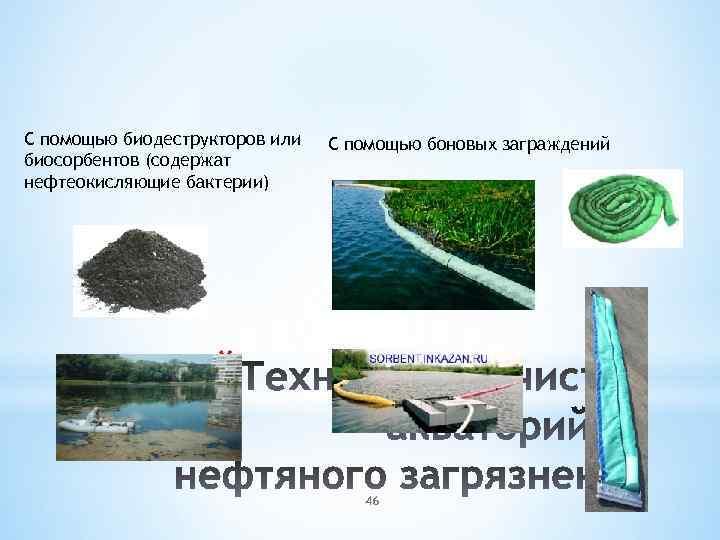 С помощью биодеструкторов или биосорбентов (содержат нефтеокисляющие бактерии) С помощью боновых заграждений * 46