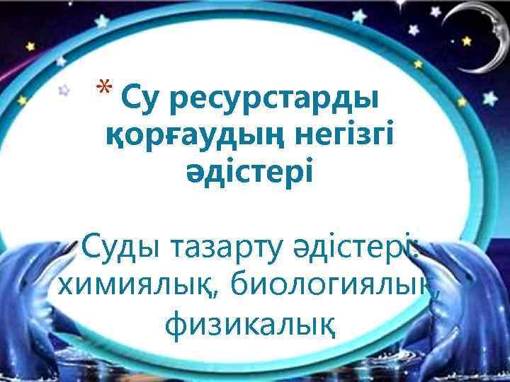 * Су ресурстарды қорғаудың негізгі әдістері Суды тазарту әдістері: химиялық, биологиялық, физикалық
