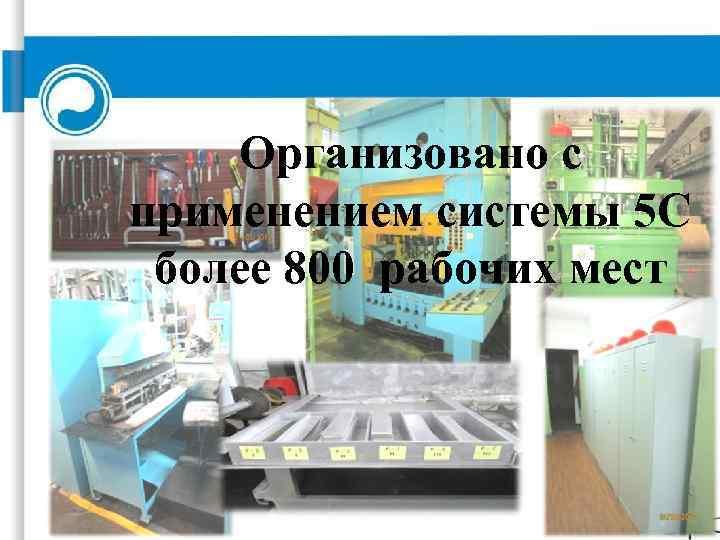 Организовано с применением системы 5 С более 800 рабочих мест