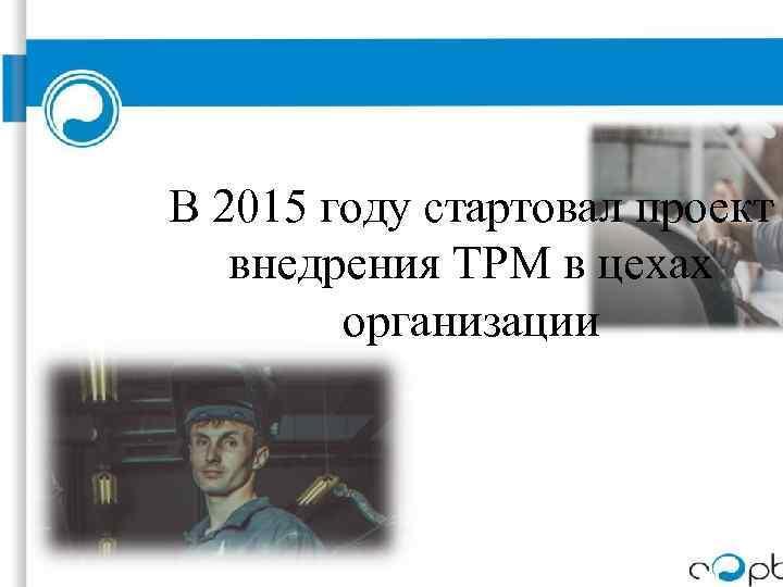В 2015 году стартовал проект внедрения TPM в цехах организации