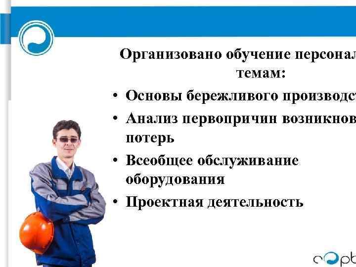 Организовано обучение персонал темам: • Основы бережливого производст • Анализ первопричин возникнов потерь •